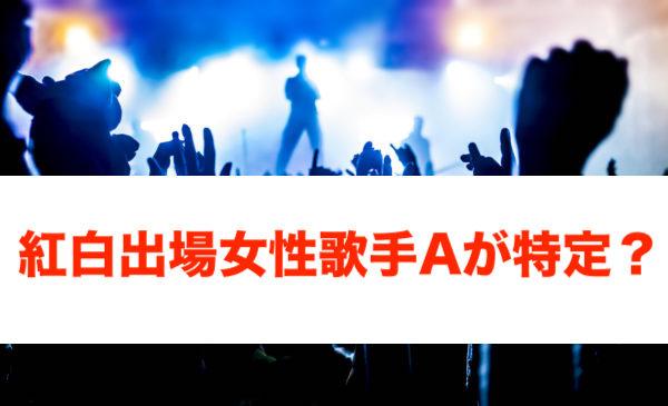 紅白 出場 女性 歌手 a 誰 紅白出場女性歌手Aって誰?薬物で逮捕目前ってマジか?
